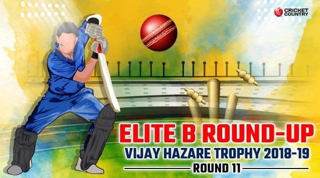 A round of up of the Elite B matches in Round 11 of the Vijay Hazare Trophy 2018-19